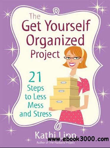 The Get Yourself Organized Project: 21 Steps to Less Mess and Stress free download