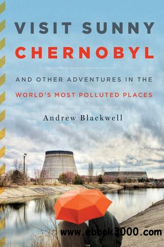 Visit Sunny Chernobyl: And Other Adventures in the World's Most Polluted Places free download