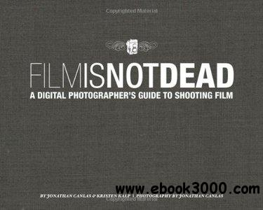Film Is Not Dead: A Digital Photographer's Guide to Shooting free download
