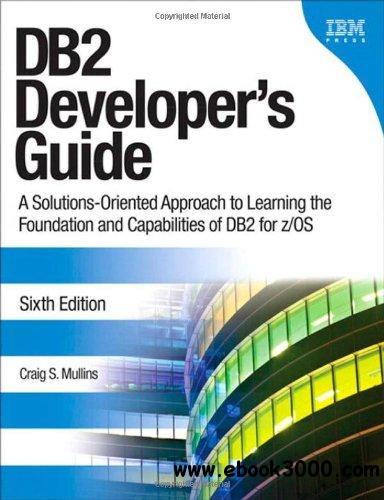 DB2 Developer's Guide: A Solutions-Oriented Approach to Learning the Foundation and Capabilities of DB2 for z/OS (6th Edition) free download