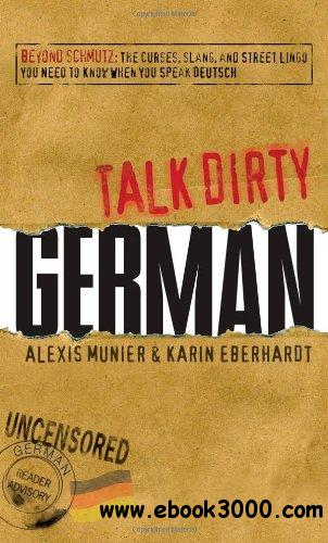 Talk Dirty German: Beyond Schmutz - The curses, slang, and street lingo you need to know to speak Deutsch free download