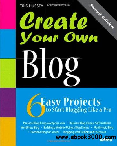 Create Your Own Blog: 6 Easy Projects to Start Blogging Like a Pro (2nd Edition) free download