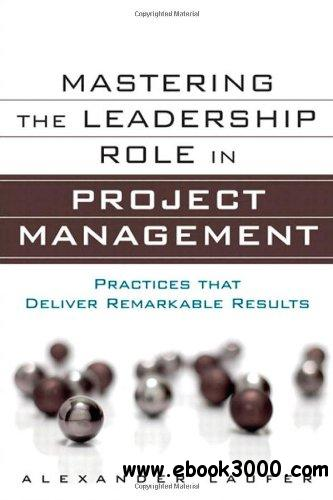 Mastering the Leadership Role in Project Management: Practices that Deliver Remarkable Results free download