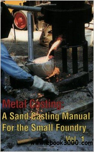 Metal Casting: A Sand Casting Manual for the Small Foundry, Vol. 1 by Steve Chastain free download