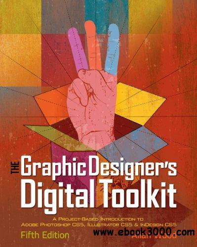 The Graphic Designer's Digital Toolkit: A Project-Based Introduction to Adobe Photoshop CS5, Illustrator CS5... free download