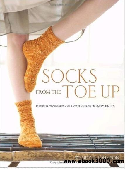 Socks from the Toe Up: Essential Techniques and Patterns from Wendy Knits free download