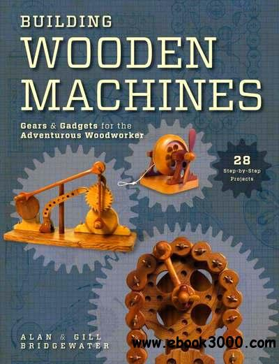 Building Wooden Machines: Gears and Gadgets for the Adventurous Woodworker free download