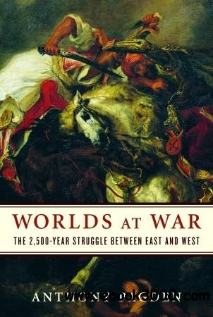 Anthony Pagden - Worlds at War: The 2,500-Year Struggle Between East and West free download