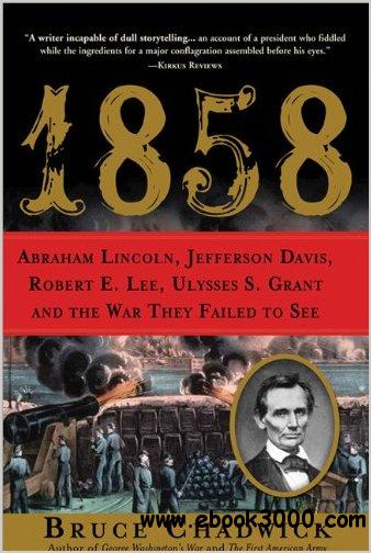 1858: Abraham Lincoln, Jefferson Davis, Robert E. Lee, Ulysses S. Grant and the War They Failed to See by Bruce Chadwick free download
