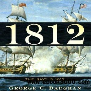 George C. Daughan - 1812: The Navy's War free download