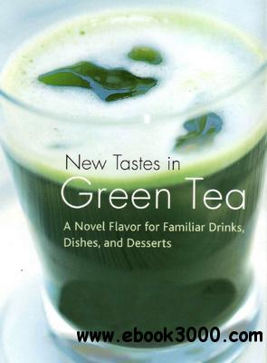 New Tastes in Green Tea: A Novel Flavor for Familiar Drinks, Dishes, and Desserts free download