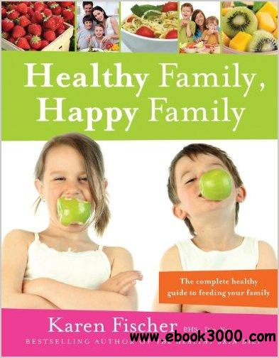 Healthy Family, Happy Family: The Complete Healthy Guide to Feeding Your Family free download