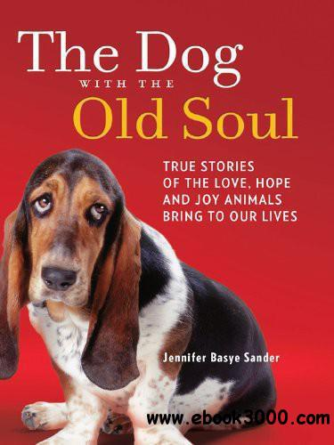 The Dog with the Old Soul: True Stories of the Love, Hope and Joy Animals Bring to Our Lives free download