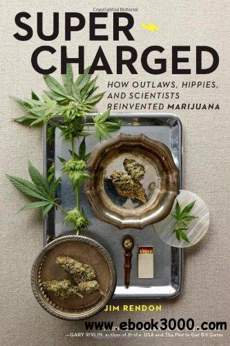 Super-Charged: How Outlaws, Hippies, and Scientists Reinvented Marijuana free download