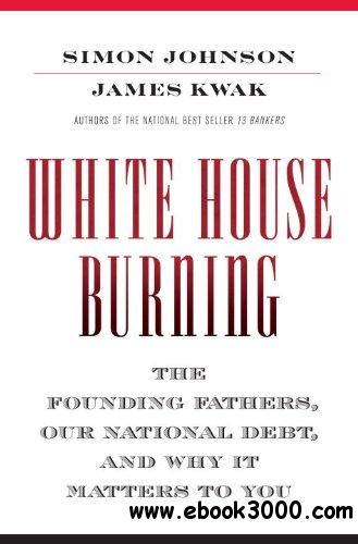 White House Burning: The Founding Fathers, Our National Debt, and Why It Matters to You free download