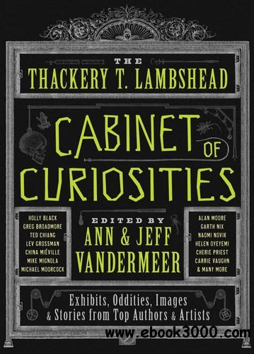 The Thackery T. Lambshead Cabinet of Curiosities: Exhibits, Oddities, Images, and Stories from Top Authors and Artists free download