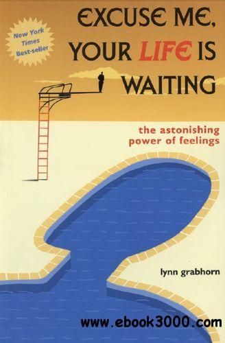 Excuse Me, Your Life Is Waiting: The Astonishing Power of Feelings free download