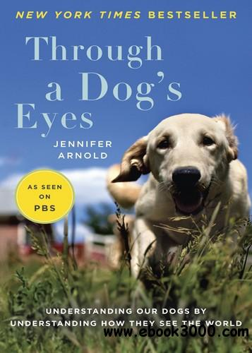 Through a Dog's Eyes: Understanding Our Dogs by Understanding How They See the World free download