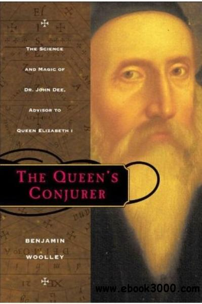 The Queen's Conjurer: The Science and Magic of Dr. John Dee, Advisor to Queen Elizabeth I free download