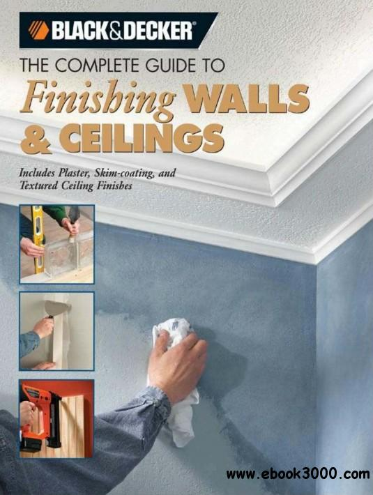 Black & Decker The Complete Guide to Finishing Walls & Ceilings: Includes Plaster, Skim-coating and Texture Ceiling Finishes free download