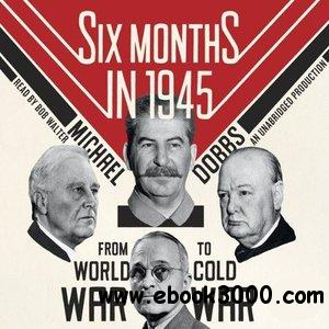 Six Months in 1945: FDR, Stalin, Churchill, and Truman - from World War to Cold War (Audiobook) free download