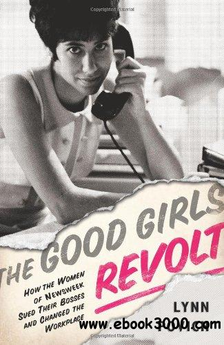 The Good Girls Revolt: How the Women of Newsweek Sued their Bosses and Changed the Workplace free download