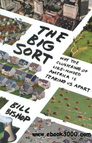 The Big Sort: Why the Clustering of Like-Minded America Is Tearing Us Apart free download