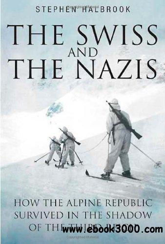 The Swiss And The Nazis: How the Alpine Republic Survived in the Shadow of the Third Reich free download