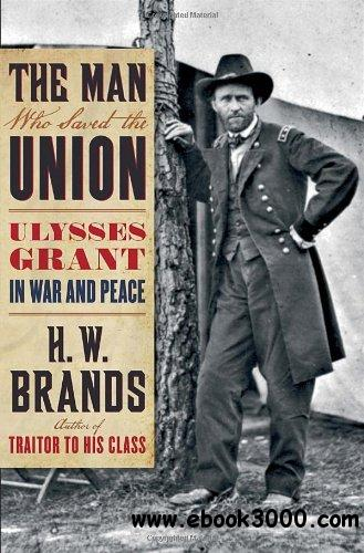 The Man Who Saved the Union: Ulysses Grant in War and Peace free download