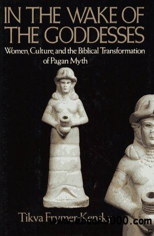 In The Wake of the Goddesses: Women, Culture, and the Biblical Transformation of Pagan Myth free download