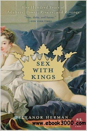 Sex with Kings: 500 Years of Adultery, Power, Rivalry, and Revenge by Eleanor Herman free download