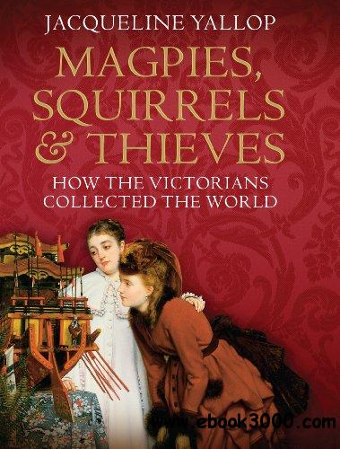Magpies, Squirrels and Thieves: How the Victorians Collected the World free download