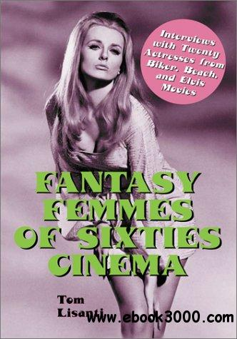 Fantasy Femmes of 60's Cinema: Interviews with 20 Actresses from Biker, Beach, and Elvis Movies free download