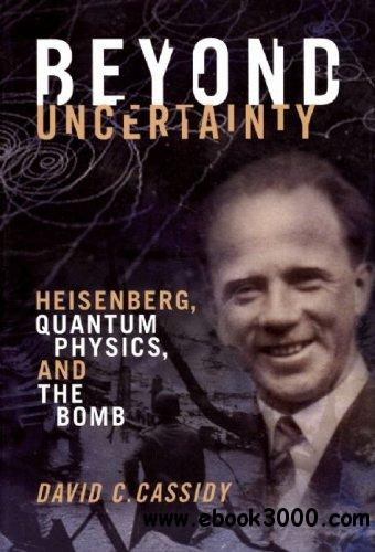 Beyond Uncertainty: Heisenberg, Quantum Physics, and The Bomb free download