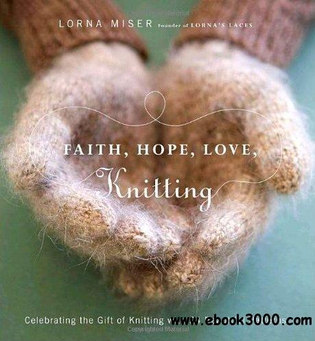 Faith, Hope, Love, Knitting: Celebrating the Gift of Knitting with 20 Beautiful Patterns free download
