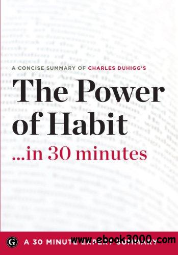 The Power of Habit ...in 30 Minutes (A Concise Summary of Charles Duhigg's Bestselling Book) free download