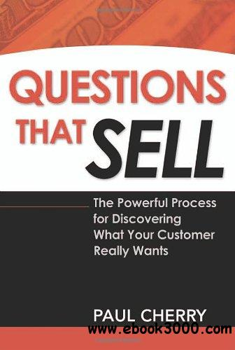Questions That Sell: The Powerful Process for Discovering What Your Customer Really Wants free download