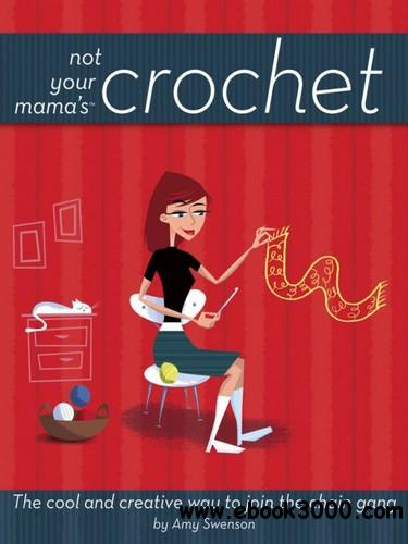 Not Your Mama's Crochet: The Cool and Creative Way to Join the Chain Gang free download