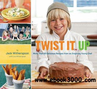 Twist It Up: More Than 60 Delicious Recipes from an Inspiring Young Chef free download