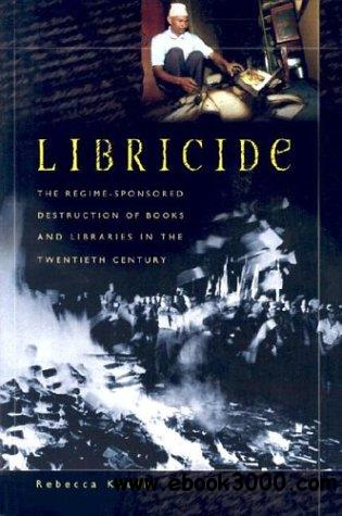 Libricide: The Regime-Sponsored Destruction of Books and Libraries in the Twentieth Century free download