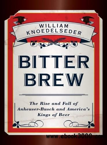 Bitter Brew: The Rise and Fall of Anheuser-Busch and America's Kings of Beer free download