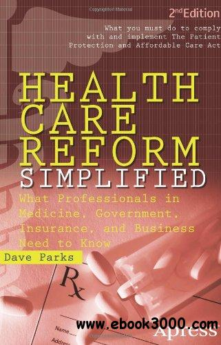 Health Care Reform Simplified: What Professionals in Medicine, Government, Insurance, and Business Need to Know free download