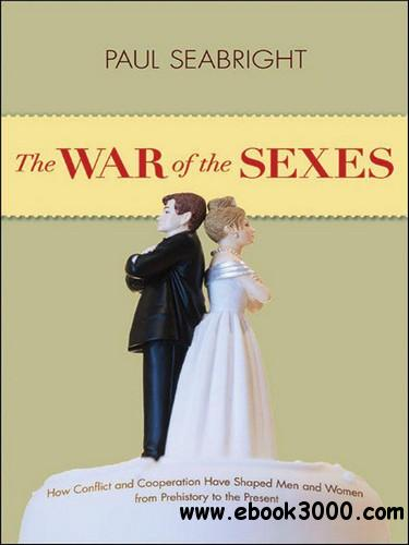 The War of the Sexes: How Conflict and Cooperation Have Shaped Men and Women from Prehistory to the Present free download