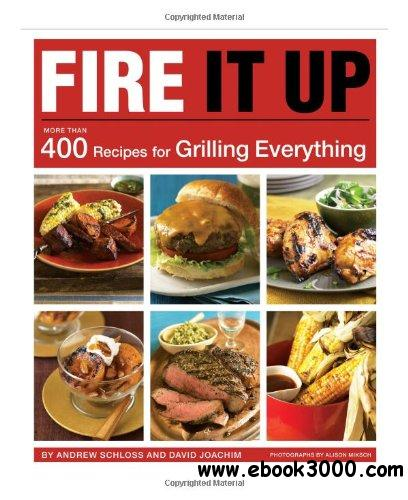 Fire It Up: 400 Recipes for Grilling Everything free download