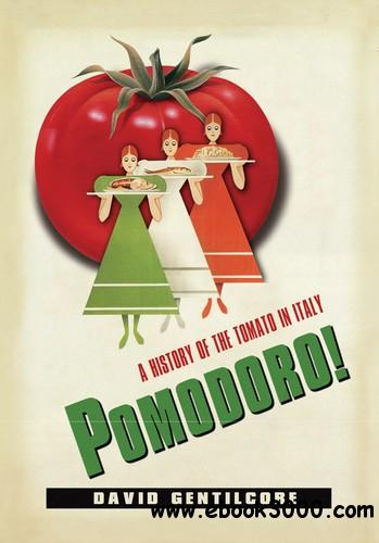 Pomodoro!: A History of the Tomato in Italy (Arts and Traditions of the Table: Perspectives on Culinary History) free download
