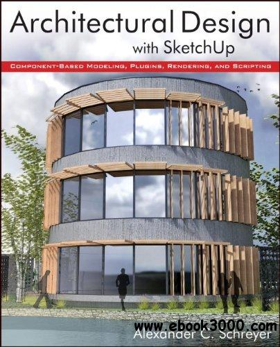 Architectural Design with SketchUp: Component-Based Modeling, Plugins, Rendering, and Scripting free download