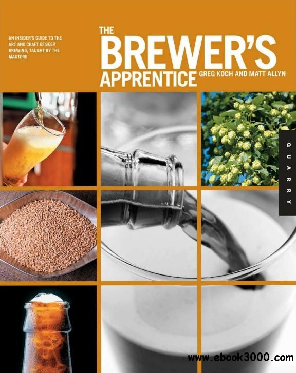 The Brewer's Apprentice: An Insider's Guide to the Art and Craft of Beer Brewing, Taught by the Masters free download