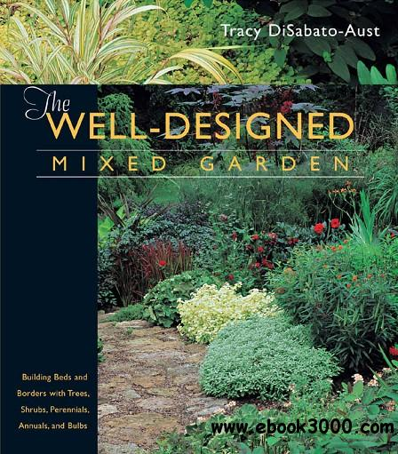 The Well-Designed Mixed Garden: Building Beds and Borders with Trees, Shrubs, Perennials, Annuals, and Bulbs free download