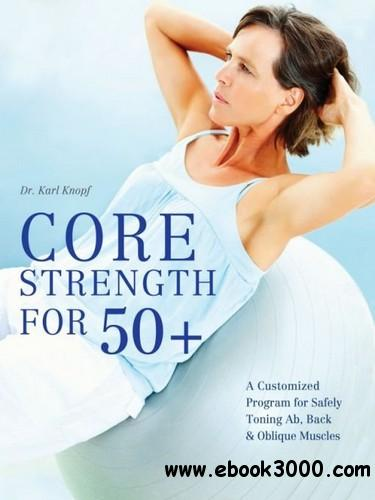 Core Strength for 50+: A Customized Program for Safely Toning Ab, Back, and Oblique Muscles free download