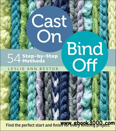 Cast On, Bind Off: 54 Step-by-Step Methods; Find the perfect start and finish for every knitting project free download